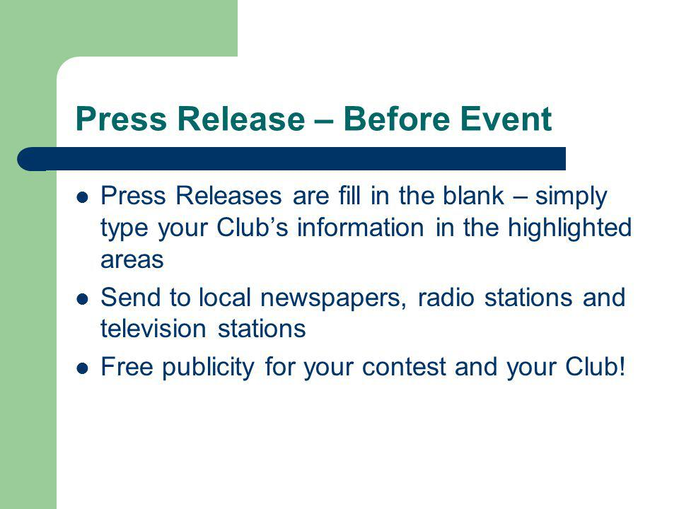 Press Release – Before Event Press Releases are fill in the blank – simply type your Clubs information in the highlighted areas Send to local newspapers, radio stations and television stations Free publicity for your contest and your Club!
