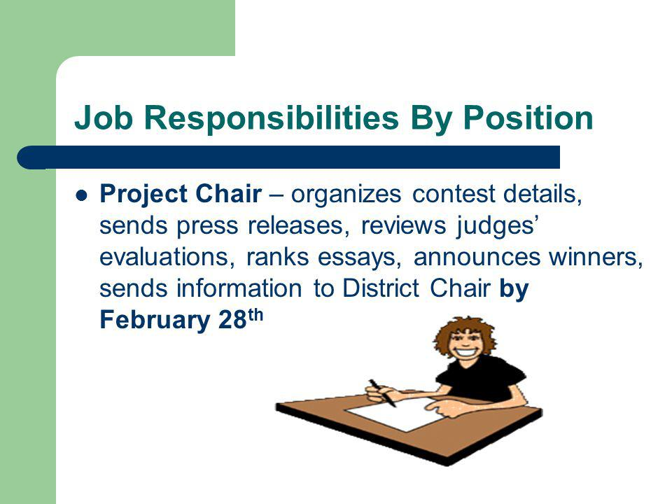 Job Responsibilities By Position (cont.) Contestant Coordinator – sets deadline for students, asks Principal to make entry part of curriculum, promote the contest to local youth, notify participants of winners