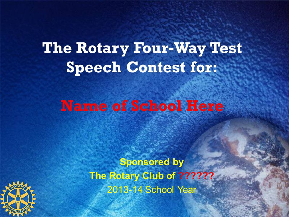The Rotary Four-Way Test Speech Contest for: Name of School Here Sponsored by The Rotary Club of ?????? 2013-14 School Year