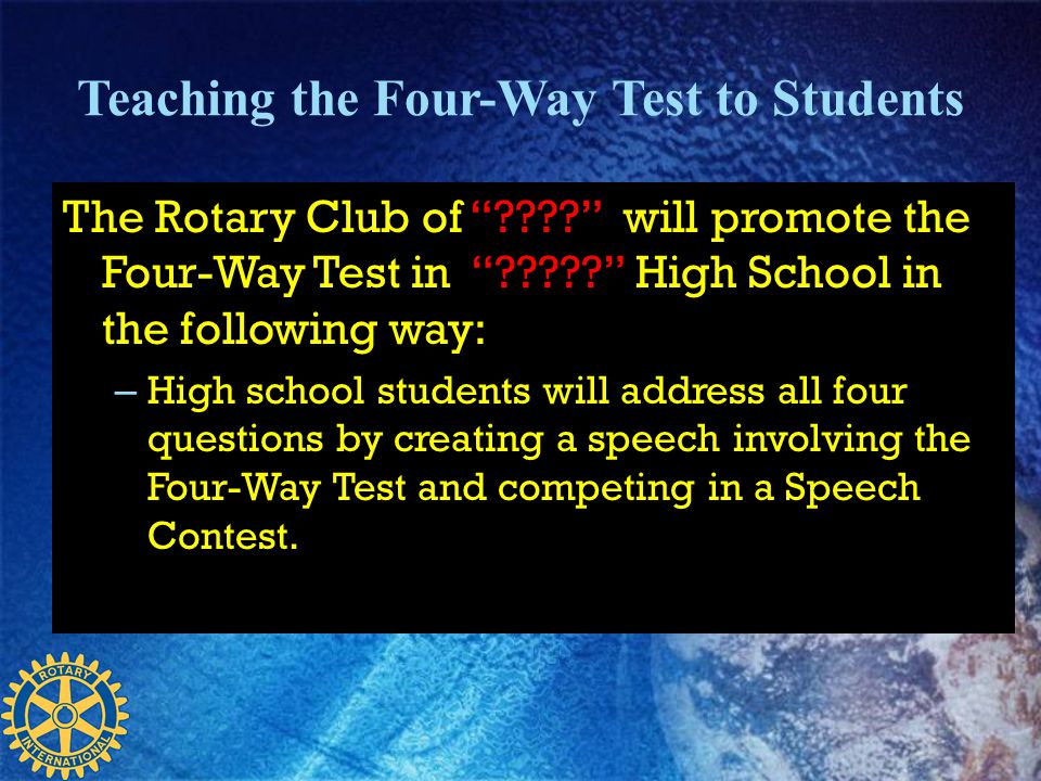 Teaching the Four-Way Test to Students The Rotary Club of ???? will promote the Four-Way Test in ????? High School in the following way: – High school