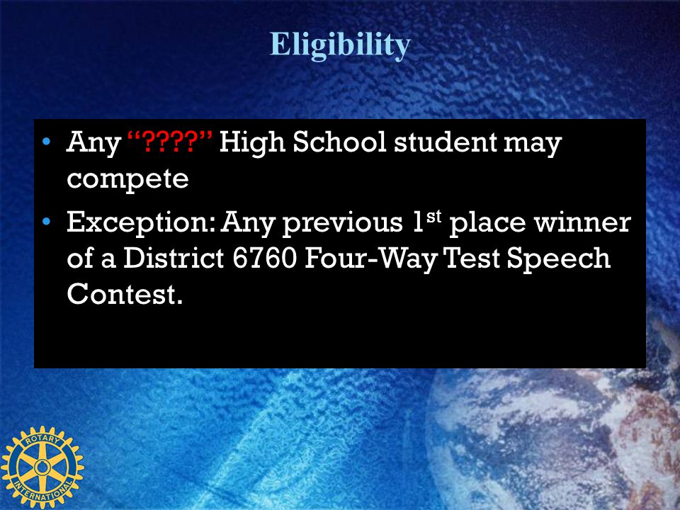 Eligibility Any ???? High School student may compete Exception: Any previous 1 st place winner of a District 6760 Four-Way Test Speech Contest.