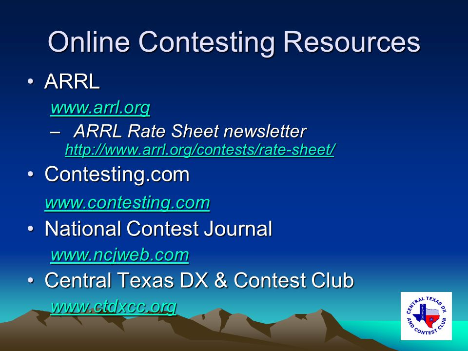 Online Contesting Resources ARRLARRL www.arrl.org –ARRL Rate Sheet newsletter http://www.arrl.org/contests/rate-sheet/ http://www.arrl.org/contests/rate-sheet/ Contesting.comContesting.com www.contesting.com National Contest JournalNational Contest Journal www.ncjweb.com Central Texas DX & Contest ClubCentral Texas DX & Contest Club www.ctdxcc.org