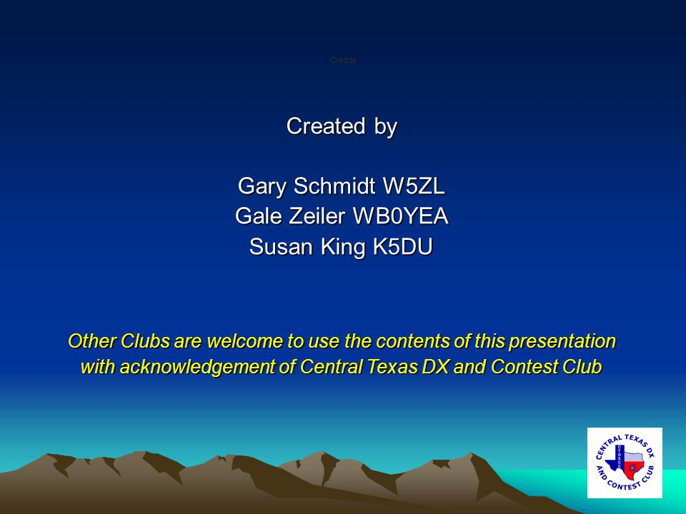 Created by Gary Schmidt W5ZL Gale Zeiler WB0YEA Susan King K5DU Other Clubs are welcome to use the contents of this presentation with acknowledgement of Central Texas DX and Contest Club Credits