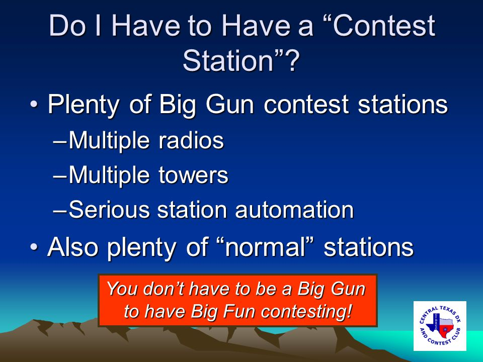 How to Win a Contest Work a lot of stationsWork a lot of stations Work as many multipliers as possibleWork as many multipliers as possible Work smartWork smart –Make good band change decisions –Use efficient operating techniques Dont waste time or words (similar to emergency operations)Dont waste time or words (similar to emergency operations) Know when to Run and when to Search & PounceKnow when to Run and when to Search & Pounce Know when to take a breakKnow when to take a break