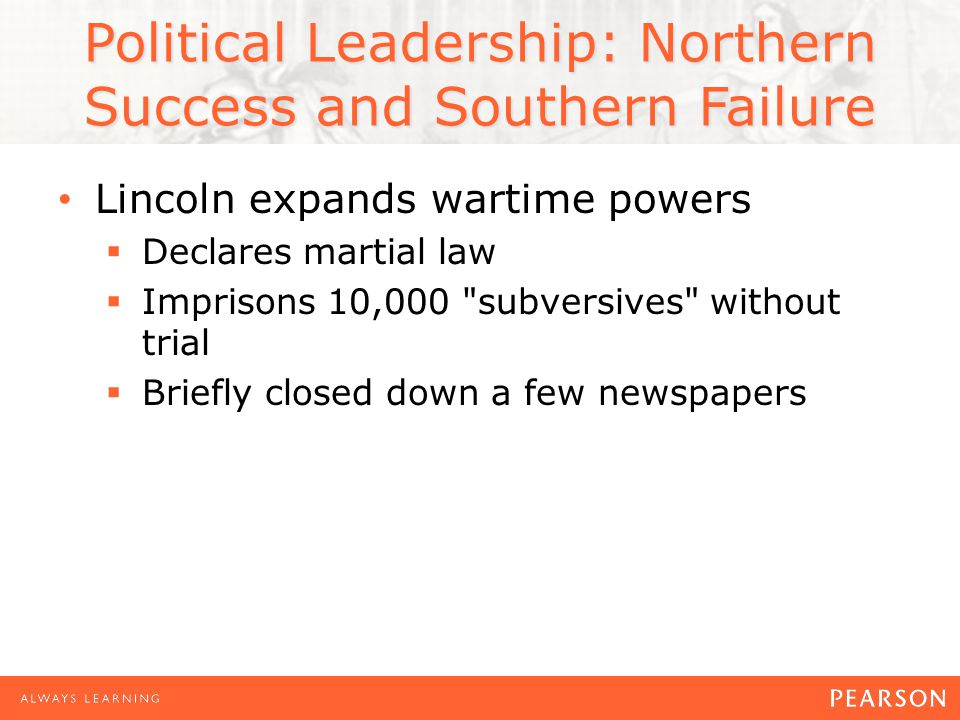 Political Leadership: Northern Success and Southern Failure Lincoln expands wartime powers Declares martial law Imprisons 10,000 subversives without trial Briefly closed down a few newspapers