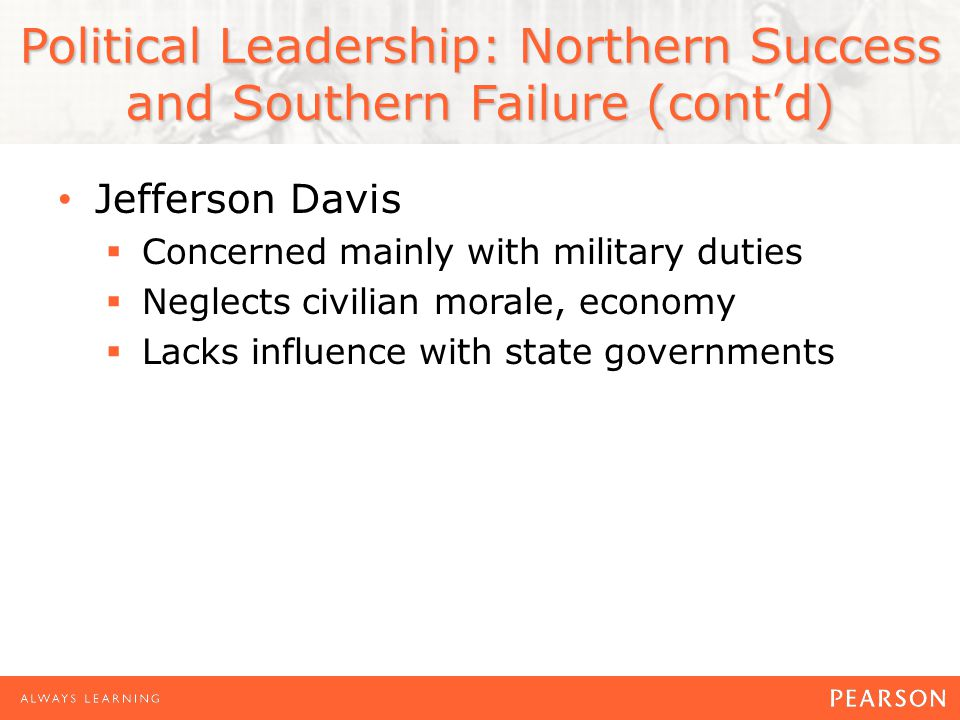 Political Leadership: Northern Success and Southern Failure (contd) Jefferson Davis Concerned mainly with military duties Neglects civilian morale, economy Lacks influence with state governments