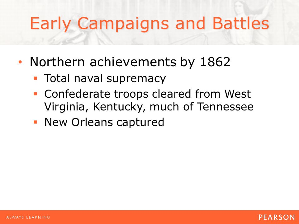 Early Campaigns and Battles Northern achievements by 1862 Total naval supremacy Confederate troops cleared from West Virginia, Kentucky, much of Tennessee New Orleans captured