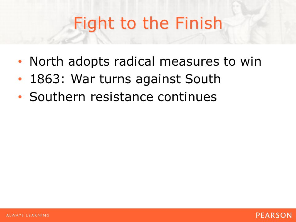 Fight to the Finish North adopts radical measures to win 1863: War turns against South Southern resistance continues