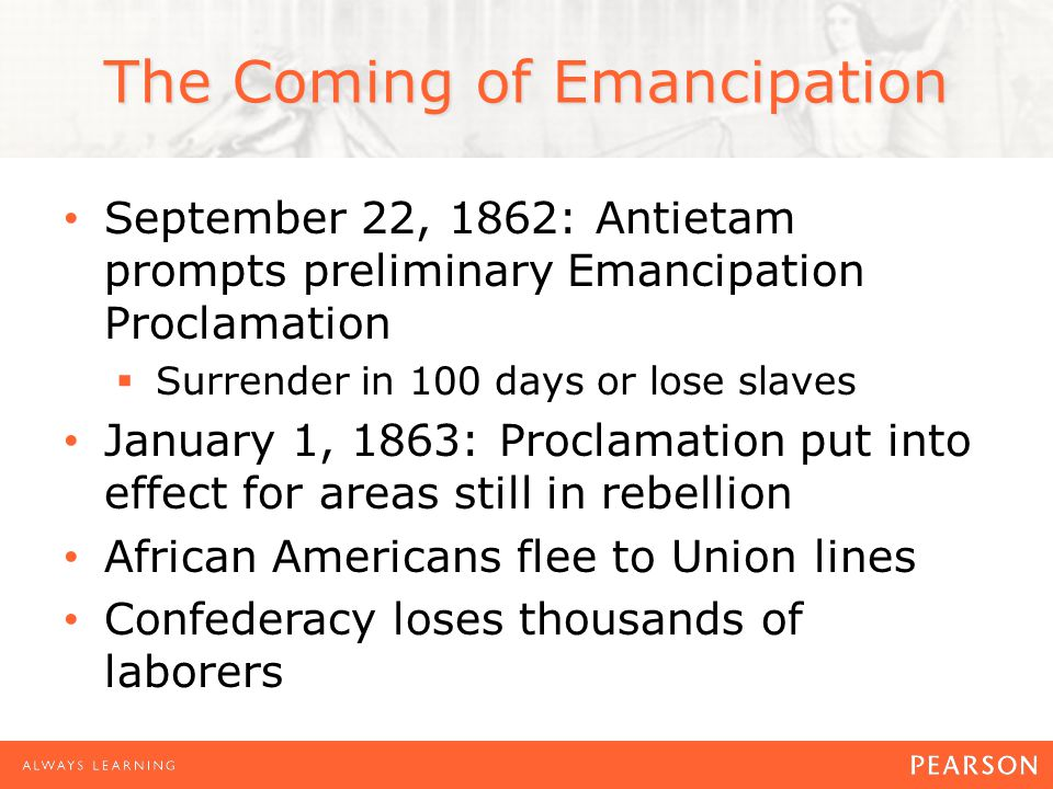 The Coming of Emancipation September 22, 1862: Antietam prompts preliminary Emancipation Proclamation Surrender in 100 days or lose slaves January 1, 1863: Proclamation put into effect for areas still in rebellion African Americans flee to Union lines Confederacy loses thousands of laborers