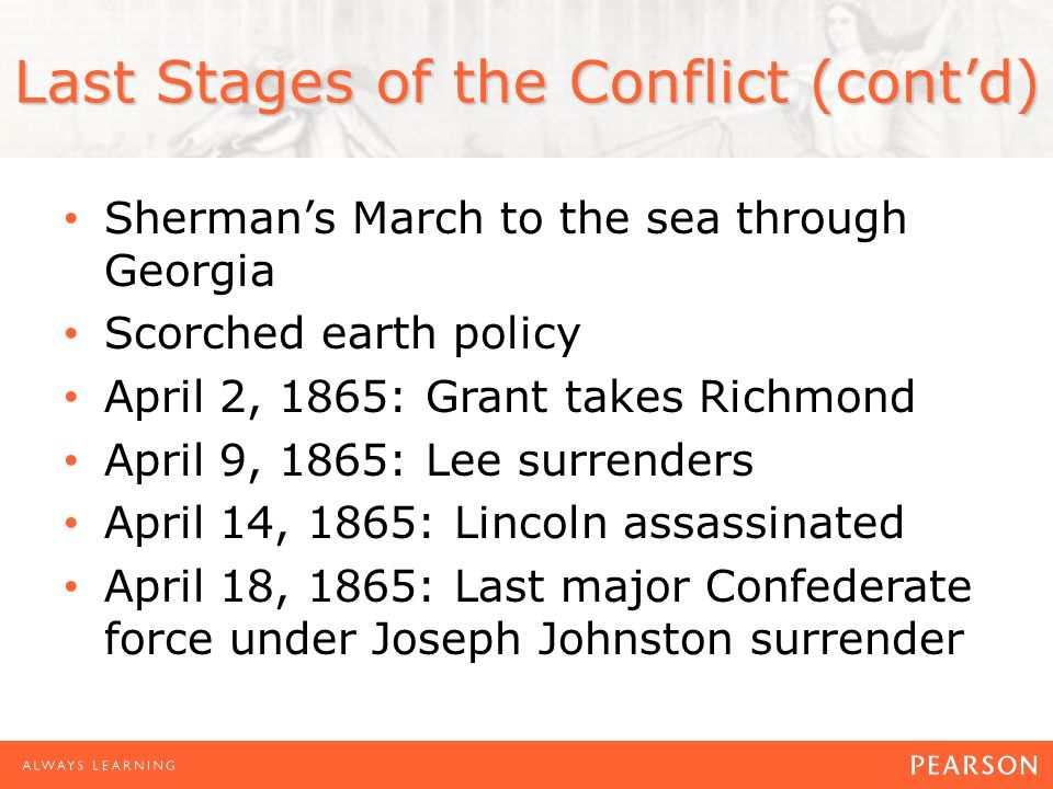 Last Stages of the Conflict (contd) Shermans March to the sea through Georgia Scorched earth policy April 2, 1865: Grant takes Richmond April 9, 1865: Lee surrenders April 14, 1865: Lincoln assassinated April 18, 1865: Last major Confederate force under Joseph Johnston surrender