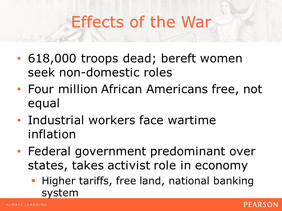 Effects of the War 618,000 troops dead; bereft women seek non-domestic roles Four million African Americans free, not equal Industrial workers face wartime inflation Federal government predominant over states, takes activist role in economy Higher tariffs, free land, national banking system