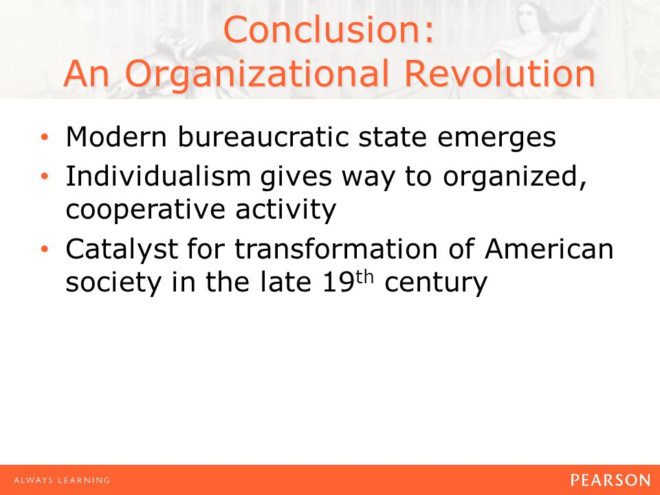 Conclusion: An Organizational Revolution Modern bureaucratic state emerges Individualism gives way to organized, cooperative activity Catalyst for transformation of American society in the late 19 th century