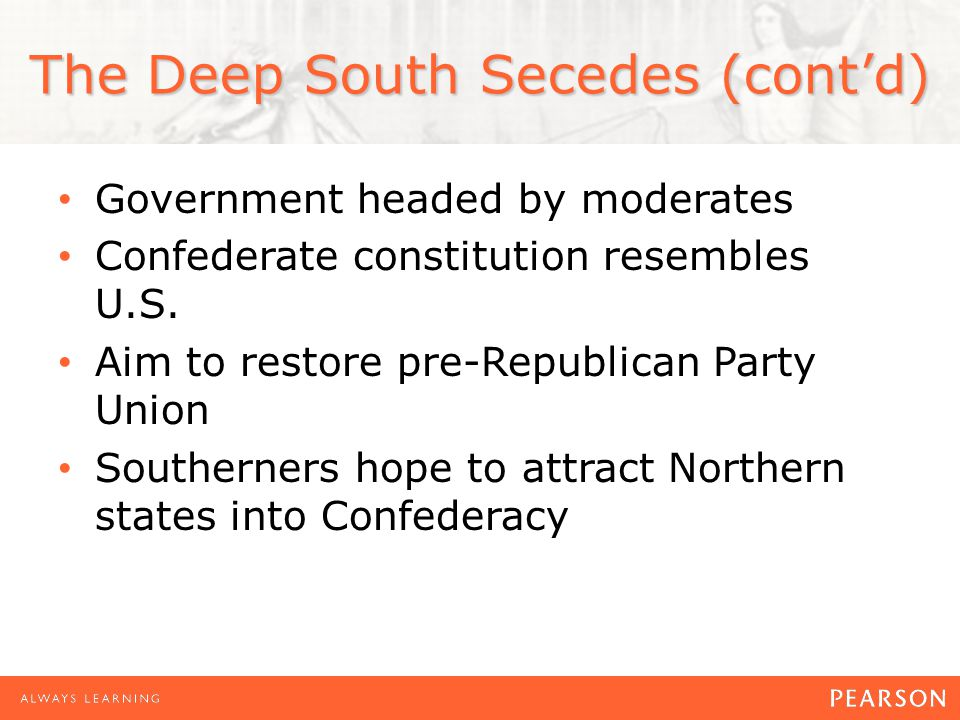 The Deep South Secedes (contd) Government headed by moderates Confederate constitution resembles U.S.
