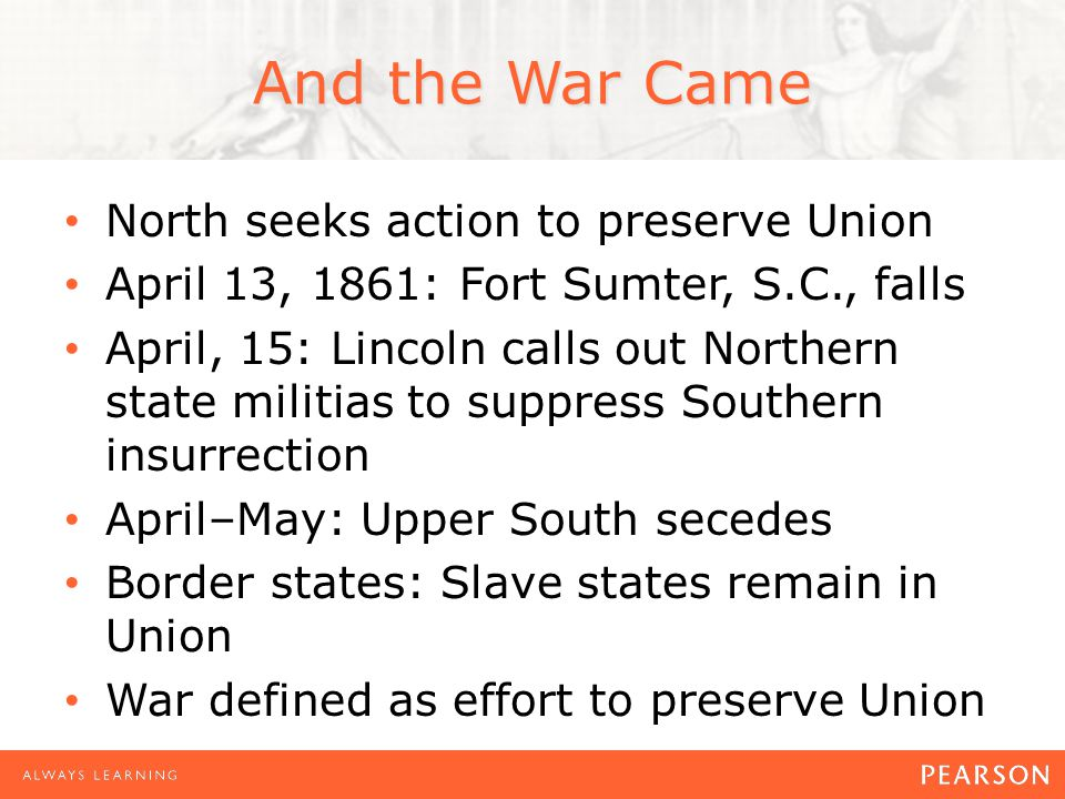 And the War Came North seeks action to preserve Union April 13, 1861: Fort Sumter, S.C., falls April, 15: Lincoln calls out Northern state militias to suppress Southern insurrection April–May: Upper South secedes Border states: Slave states remain in Union War defined as effort to preserve Union