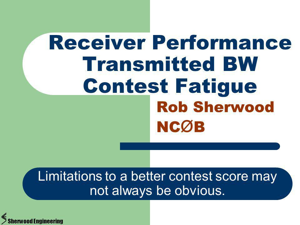 Receiver Performance Transmitted BW Contest Fatigue Rob Sherwood NC Ø B Limitations to a better contest score may not always be obvious. Sherwood Engi