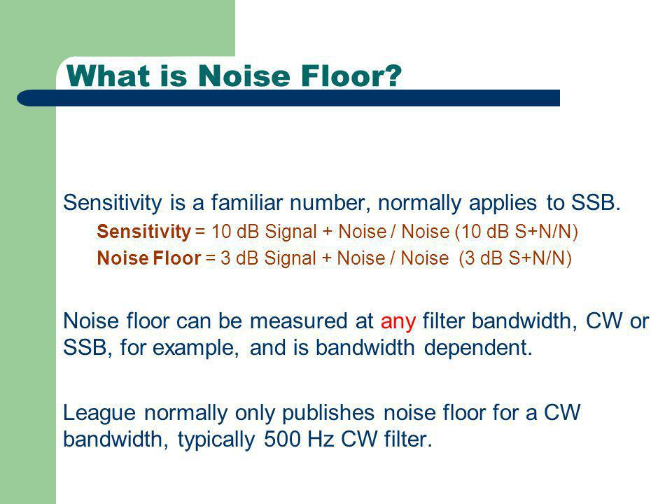 What is Noise Floor? Sensitivity is a familiar number, normally applies to SSB. Sensitivity = 10 dB Signal + Noise / Noise (10 dB S+N/N) Noise Floor =