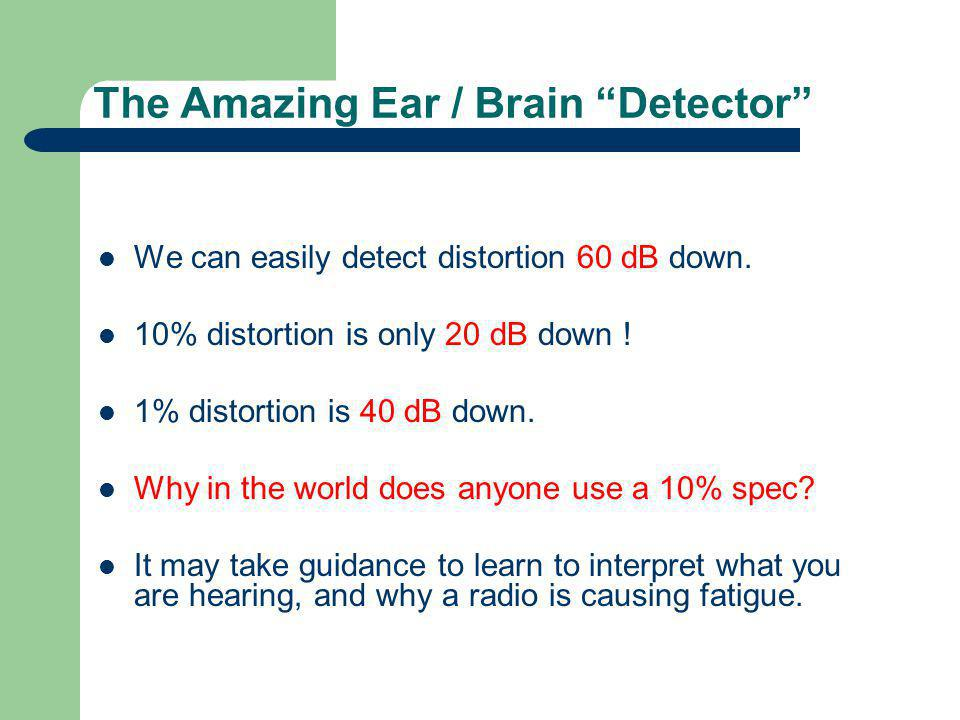 The Amazing Ear / Brain Detector We can easily detect distortion 60 dB down. 10% distortion is only 20 dB down ! 1% distortion is 40 dB down. Why in t