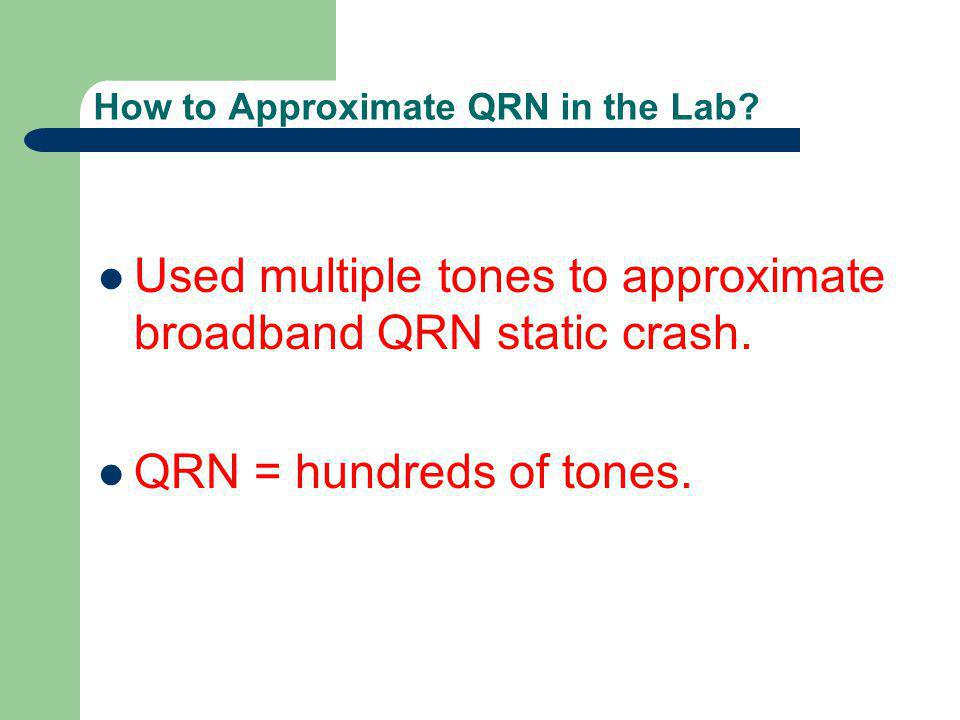 How to Approximate QRN in the Lab? Used multiple tones to approximate broadband QRN static crash. QRN = hundreds of tones.
