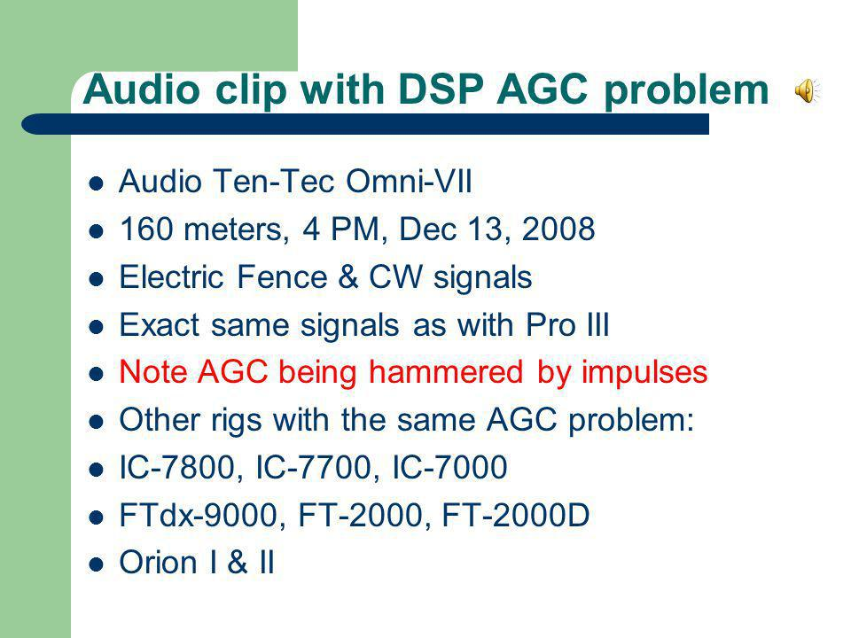 Audio clip with DSP AGC problem Audio Ten-Tec Omni-VII 160 meters, 4 PM, Dec 13, 2008 Electric Fence & CW signals Exact same signals as with Pro III N