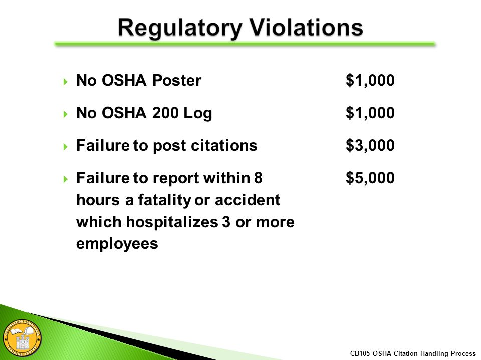 No OSHA Poster $1,000 No OSHA 200 Log$1,000 Failure to post citations$3,000 Failure to report within 8 $5,000 hours a fatality or accident which hospitalizes 3 or more employees CB105 OSHA Citation Handling Process