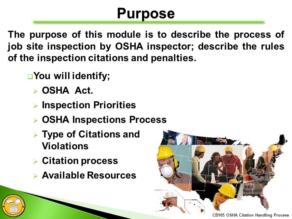 CB105 OSHA Citation Handling Process Purpose The purpose of this module is to describe the process of job site inspection by OSHA inspector; describe