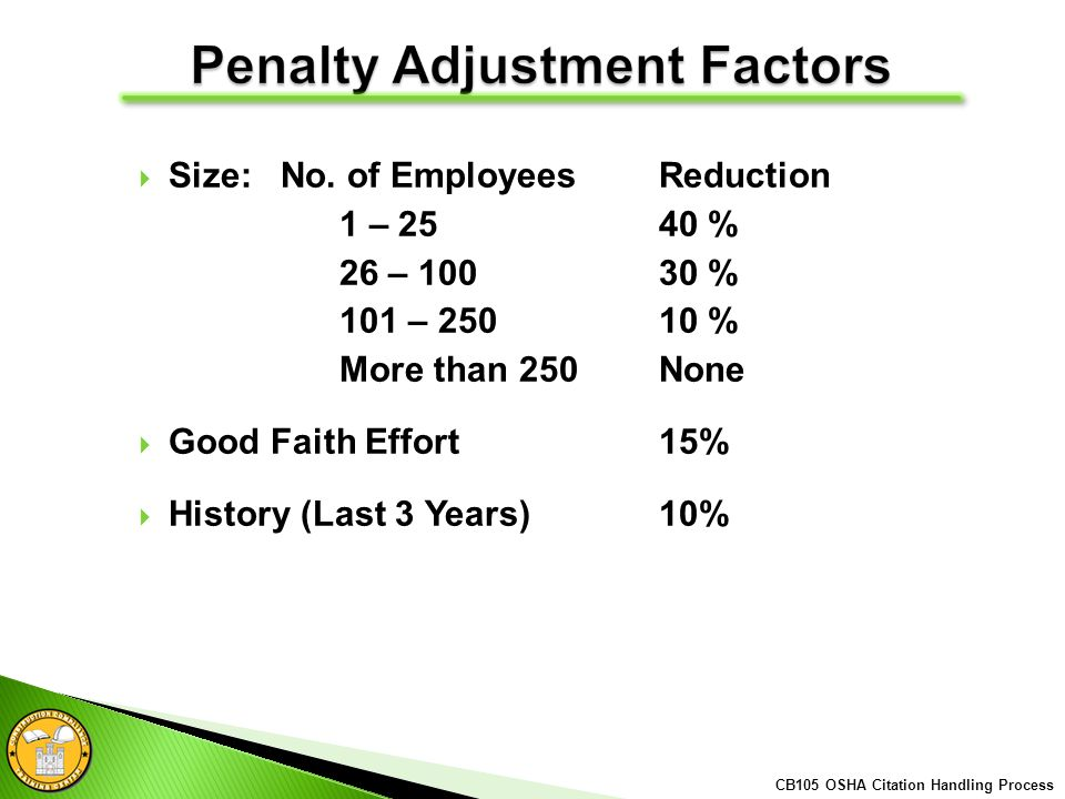 Size: No. of EmployeesReduction 1 – 25 40 % 26 – 10030 % 101 – 25010 % More than 250None Good Faith Effort15% History (Last 3 Years)10% CB105 OSHA Cit