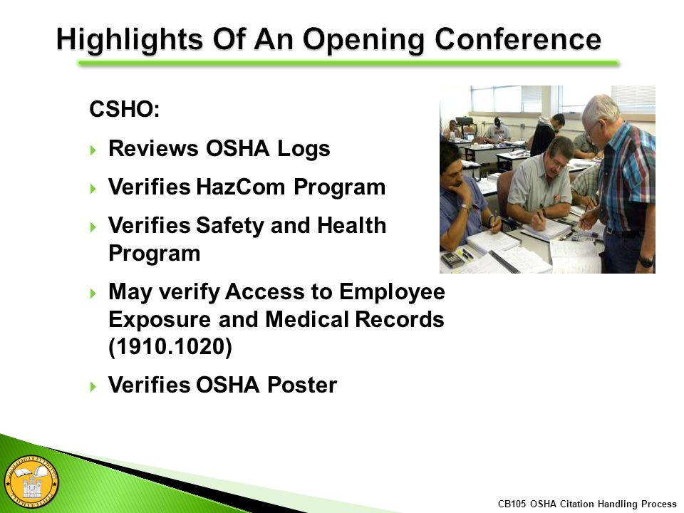 CSHO: Reviews OSHA Logs Verifies HazCom Program Verifies Safety and Health Program May verify Access to Employee Exposure and Medical Records (1910.1020) Verifies OSHA Poster CB105 OSHA Citation Handling Process