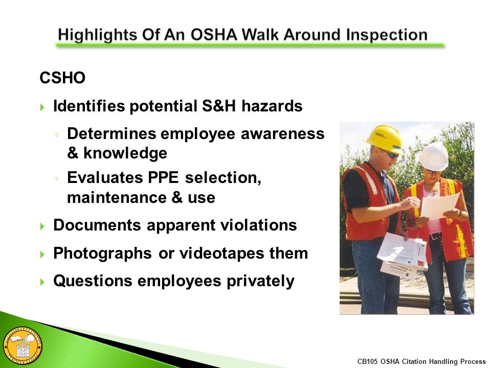 CSHO Identifies potential S&H hazards Determines employee awareness & knowledge Evaluates PPE selection, maintenance & use Documents apparent violations Photographs or videotapes them Questions employees privately CB105 OSHA Citation Handling Process
