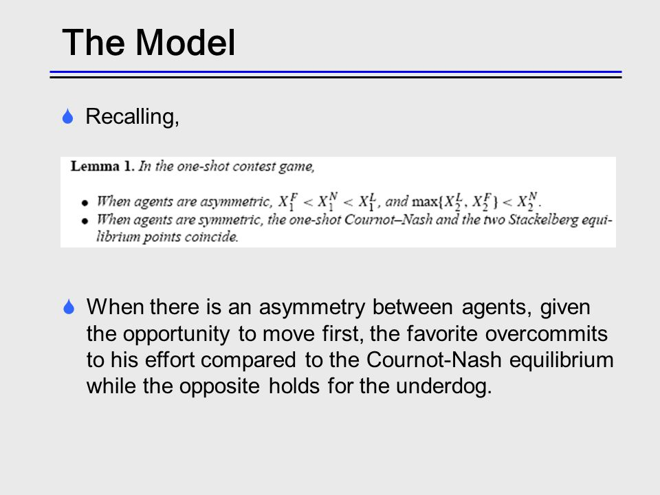 The Model When there is an asymmetry between agents, given the opportunity to move first, the favorite overcommits to his effort compared to the Courn
