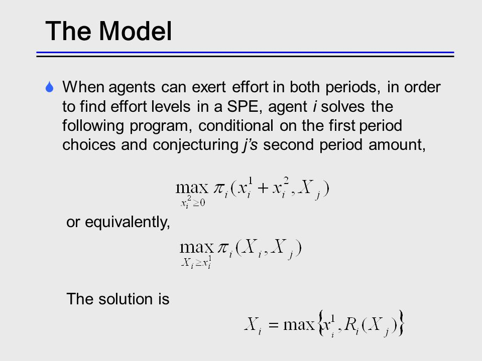 The Model When agents can exert effort in both periods, in order to find effort levels in a SPE, agent i solves the following program, conditional on the first period choices and conjecturing js second period amount, or equivalently, The solution is