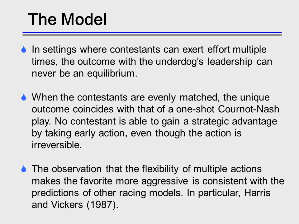 The Model In settings where contestants can exert effort multiple times, the outcome with the underdogs leadership can never be an equilibrium.