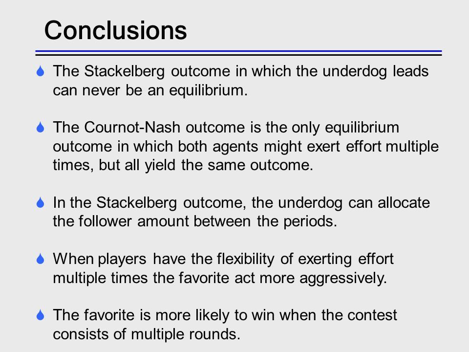 Conclusions The Stackelberg outcome in which the underdog leads can never be an equilibrium. The Cournot-Nash outcome is the only equilibrium outcome