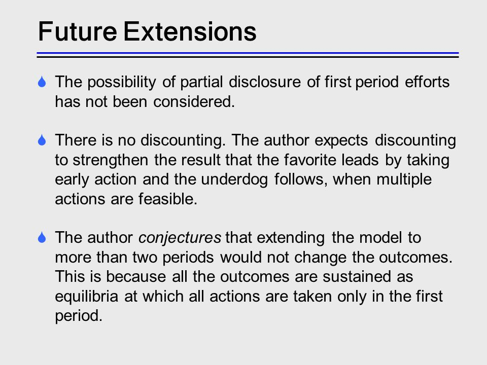 Future Extensions The possibility of partial disclosure of first period efforts has not been considered. There is no discounting. The author expects d