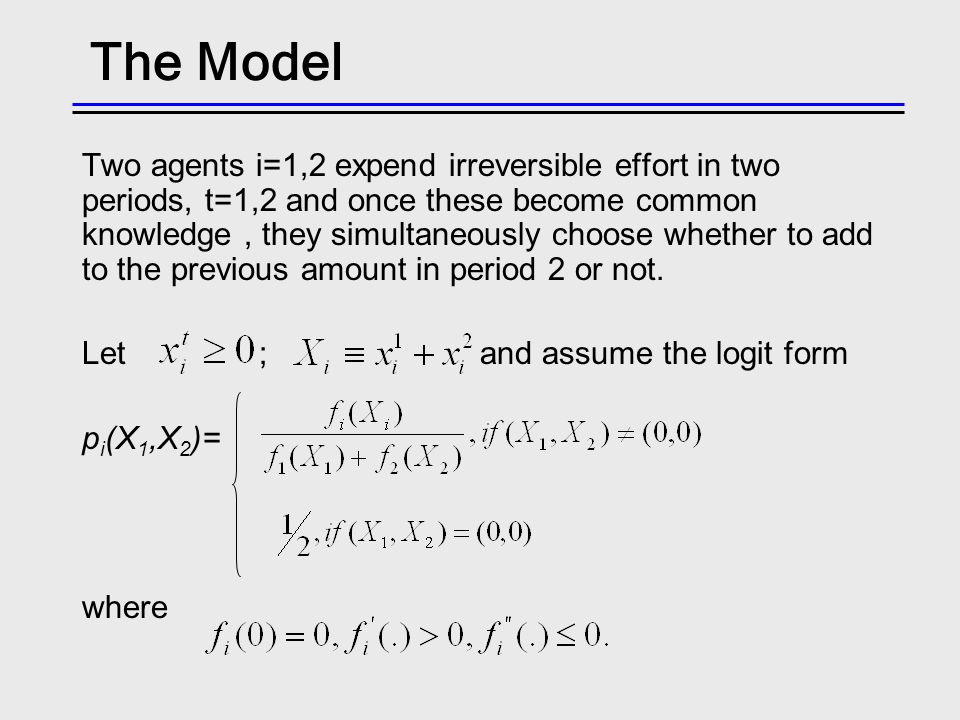 The Model Two agents i=1,2 expend irreversible effort in two periods, t=1,2 and once these become common knowledge, they simultaneously choose whether