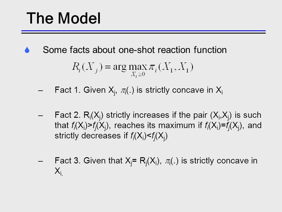 The Model Some facts about one-shot reaction function –Fact 1.