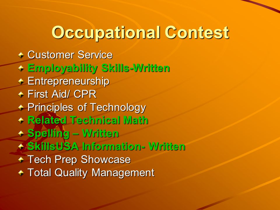 Occupational Contest Customer Service Employability Skills-Written Entrepreneurship First Aid/ CPR Principles of Technology Related Technical Math Spelling – Written SkillsUSA Information- Written Tech Prep Showcase Total Quality Management