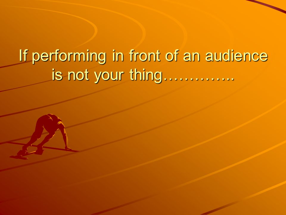 If performing in front of an audience is not your thing…………..