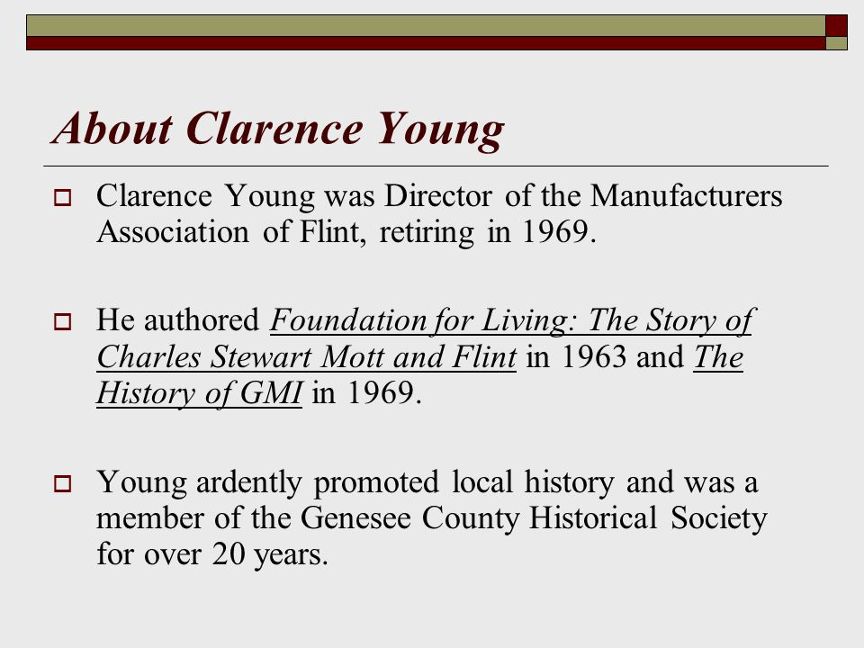 About Clarence Young Clarence Young was Director of the Manufacturers Association of Flint, retiring in 1969.