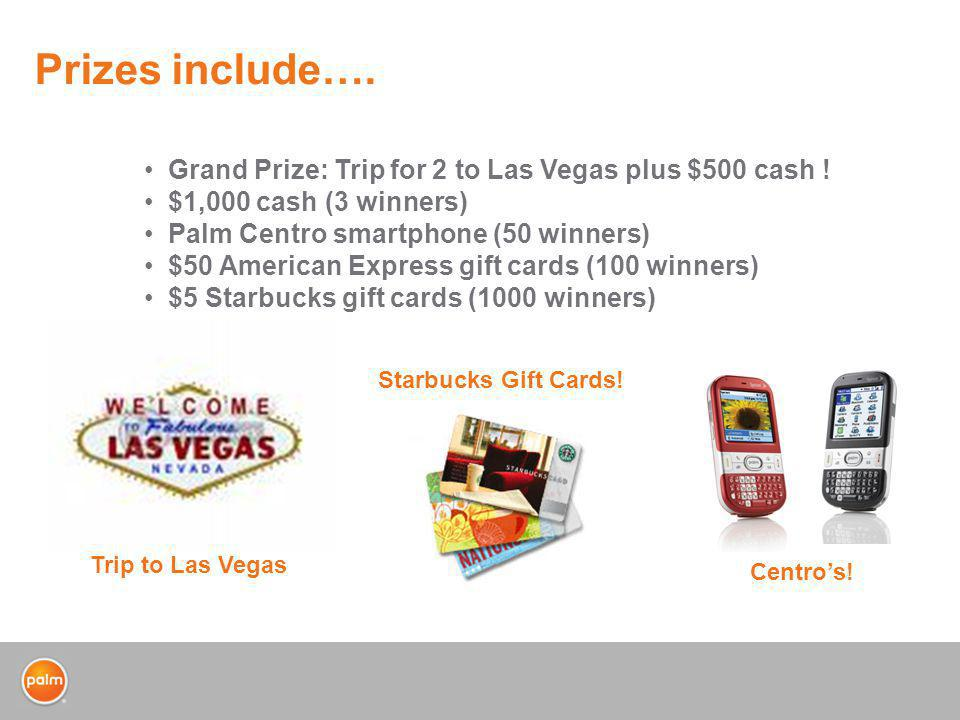 Prizes include…. Trip to Las Vegas Starbucks Gift Cards! Centros! Grand Prize: Trip for 2 to Las Vegas plus $500 cash ! $1,000 cash (3 winners) Palm C