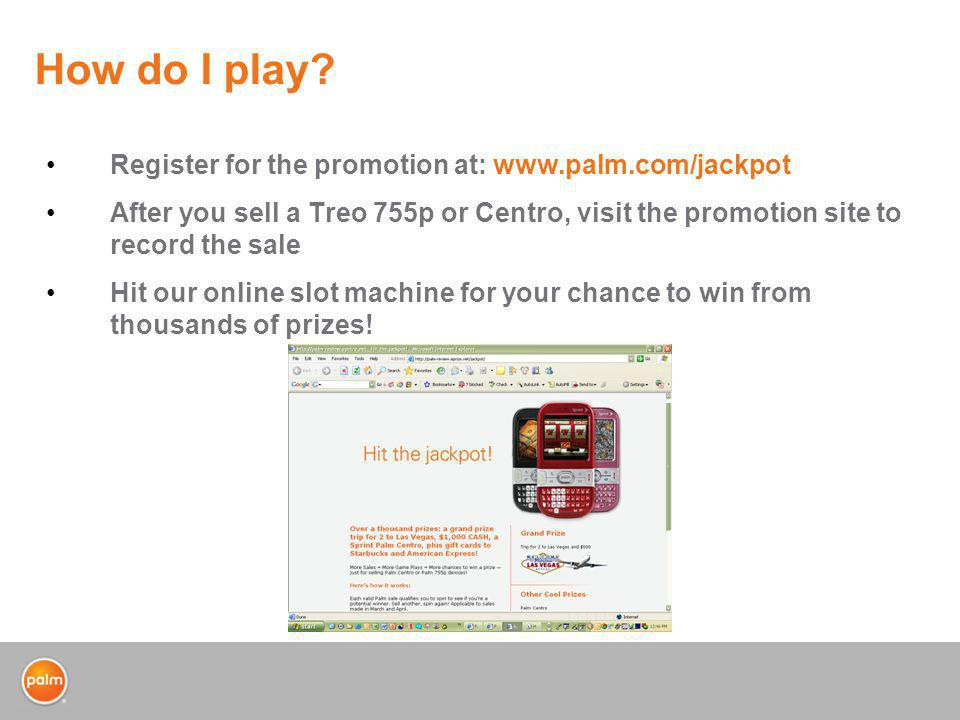 How do I play? Register for the promotion at: www.palm.com/jackpot After you sell a Treo 755p or Centro, visit the promotion site to record the sale H