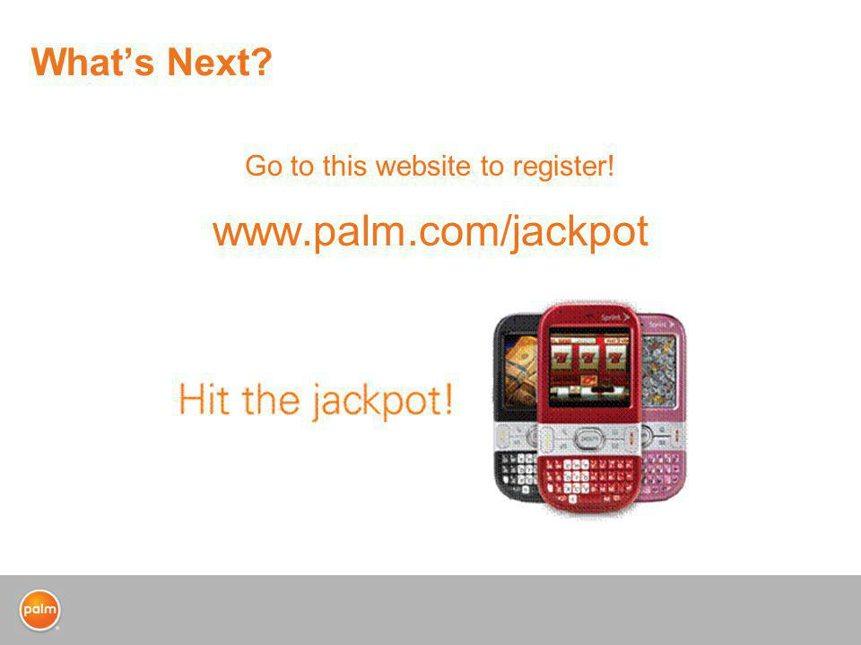 Whats Next? Go to this website to register! www.palm.com/jackpot