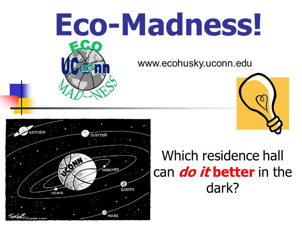 Eco-Madness! Which residence hall can do it better in the dark www.ecohusky.uconn.edu