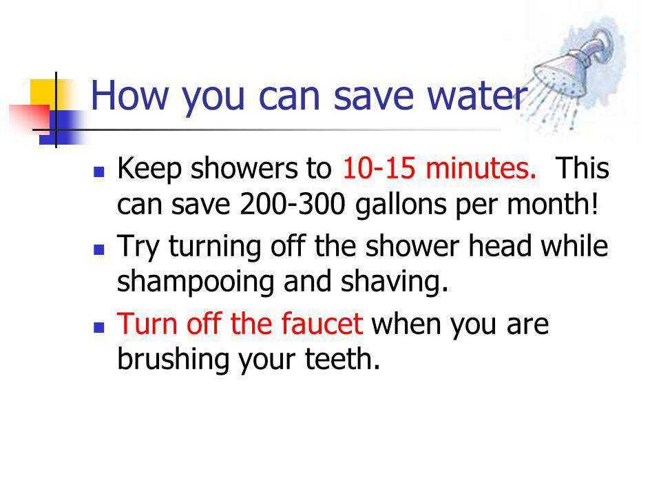 How you can save water Keep showers to 10-15 minutes.