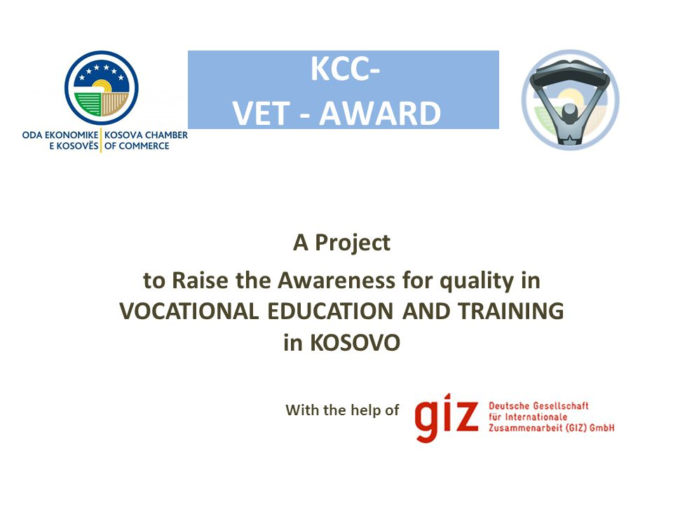 A Project to Raise the Awareness for quality in VOCATIONAL EDUCATION AND TRAINING in KOSOVO With the help of KCC- VET - AWARD