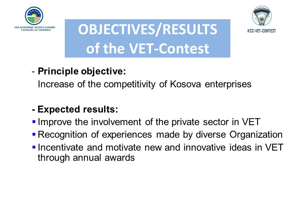 OBJECTIVES/RESULTS of the VET-Contest -Principle objective: Increase of the competitivity of Kosova enterprises - Expected results: Improve the involvement of the private sector in VET Improve the involvement of the private sector in VET Recognition of experiences made by diverse Organization Recognition of experiences made by diverse Organization Incentivate and motivate new and innovative ideas in VET through annual awards Incentivate and motivate new and innovative ideas in VET through annual awards KCC-VET-CONTEST