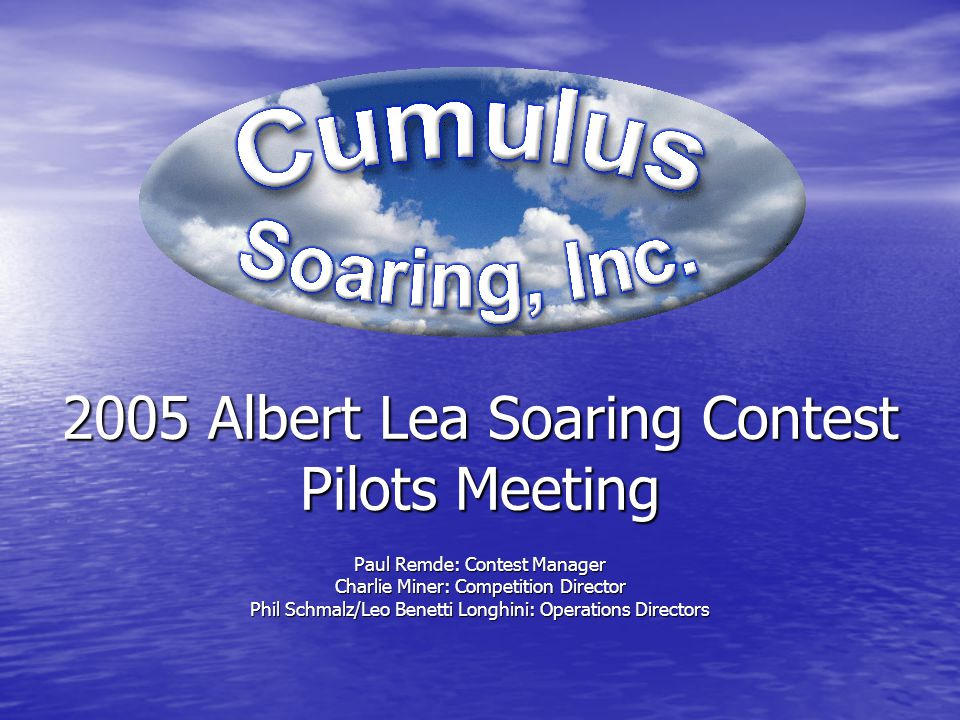 2005 Albert Lea Soaring Contest Pilots Meeting Paul Remde: Contest Manager Charlie Miner: Competition Director Phil Schmalz/Leo Benetti Longhini: Operations Directors