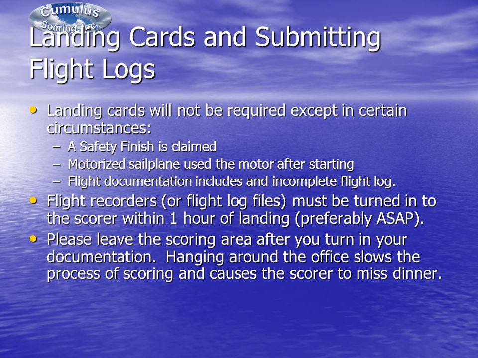 Landing Cards and Submitting Flight Logs Landing cards will not be required except in certain circumstances: Landing cards will not be required except in certain circumstances: –A Safety Finish is claimed –Motorized sailplane used the motor after starting –Flight documentation includes and incomplete flight log.