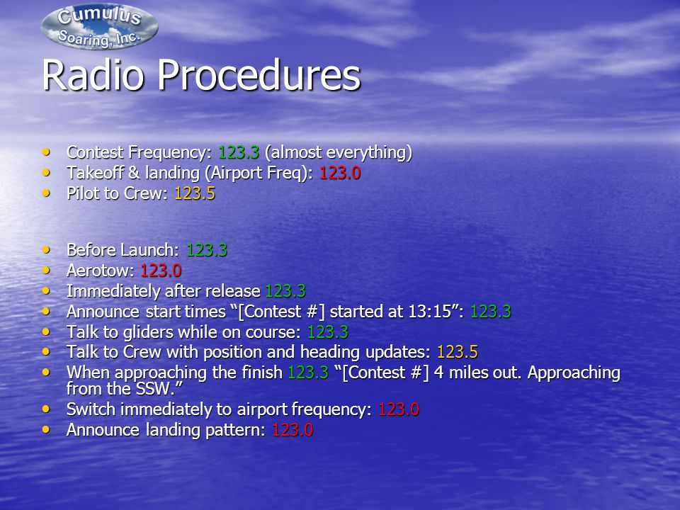 Radio Procedures Contest Frequency: 123.3 (almost everything) Contest Frequency: 123.3 (almost everything) Takeoff & landing (Airport Freq): 123.0 Takeoff & landing (Airport Freq): 123.0 Pilot to Crew: 123.5 Pilot to Crew: 123.5 Before Launch: 123.3 Before Launch: 123.3 Aerotow: 123.0 Aerotow: 123.0 Immediately after release 123.3 Immediately after release 123.3 Announce start times [Contest #] started at 13:15: 123.3 Announce start times [Contest #] started at 13:15: 123.3 Talk to gliders while on course: 123.3 Talk to gliders while on course: 123.3 Talk to Crew with position and heading updates: 123.5 Talk to Crew with position and heading updates: 123.5 When approaching the finish 123.3 [Contest #] 4 miles out.
