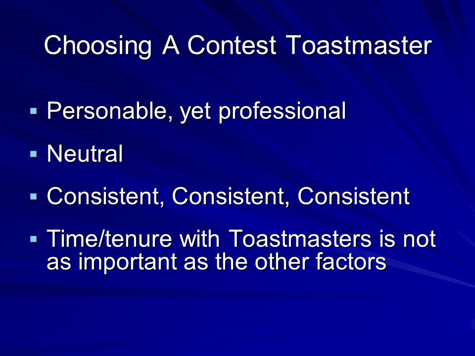 Choosing A Contest Toastmaster Personable, yet professional Personable, yet professional Neutral Neutral Consistent, Consistent, Consistent Consistent, Consistent, Consistent Time/tenure with Toastmasters is not as important as the other factors Time/tenure with Toastmasters is not as important as the other factors