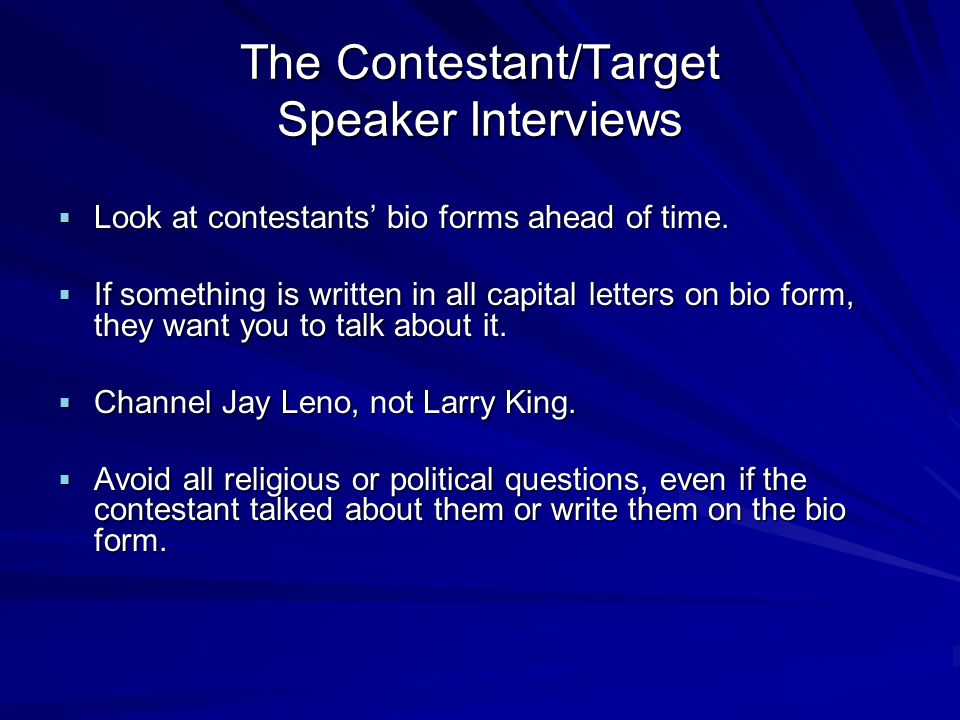 The Contestant/Target Speaker Interviews Look at contestants bio forms ahead of time.